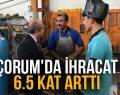 """""""ÇORUM'DA İHRACAT 6.5 KAT ARTTI"""""""