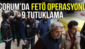 ÇORUMDA FETÖ OPERASYONU 9 TUTUKLAMA