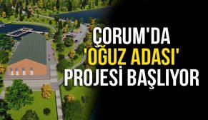 ÇORUM'DA 'OĞUZ ADASI' PROJESİ BAŞLIYOR