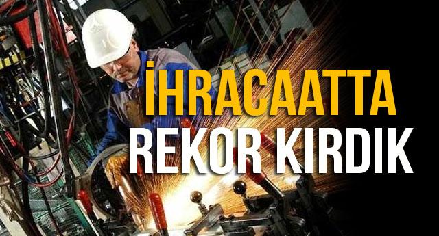 İHRACAATTA REKOR KIRDIK