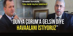 'DÜNYA ÇORUM'A GELSİN DİYE HAVAALANI İSTİYORUZ'
