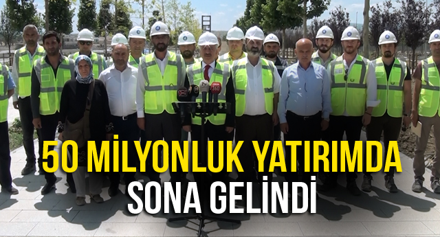 50 MİLYONLUK YATIRIMDA SONA GELİNDİ