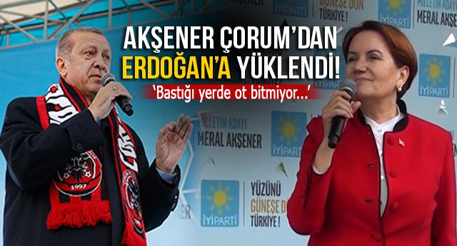 AKŞENER ÇORUM'DAN ERDOĞAN'A YÜKLENDİ!