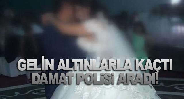 GELİN ALTINLARLA KAÇTI DAMAT POLİSİ ARADI!
