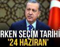 ERKEN SEÇİM TARİHİ '24 HAZİRAN'