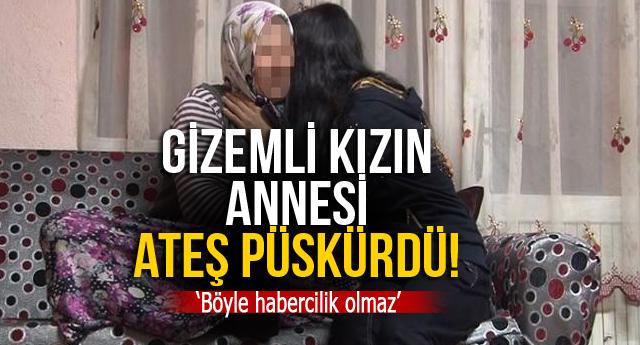 GİZEMLİ KIZIN ANNESİ ATEŞ PÜSKÜRDÜ!