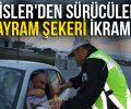 POLİSLER'DEN SÜRÜCÜLERE BAYRAM ŞEKERİ İKRAMI