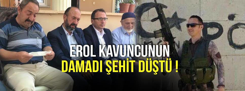 EROL KAVUNCUNUN DAMADI ŞEHİT DÜŞTÜ !