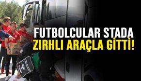 FUTBOLCULAR STADA ZIRHLI ARAÇLA GİTTİ!
