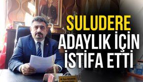 SULUDERE ADAYLIK İÇİN İSTİFA ETTİ