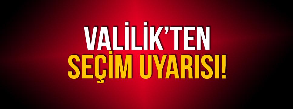 VALİLİK'TEN SEÇİM UYARISI!