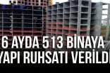 6 AYDA 513 BİNAYA YAPI RUHSATI VERİLDİ