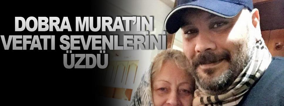 DOBRA MURAT'IN VEFATI SEVENLERİNİ ÜZDÜ