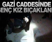 GAZİ CADDESİNDE GENÇ KIZ BIÇAKLANDI