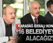 """KARADAĞ İDDİALI KONUŞTU: """"16 BELEDİYEYİ'DE ALACAĞIZ"""""""
