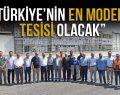 """""""TÜRKİYE'NİN EN MODERN TESİSİ OLACAK"""""""